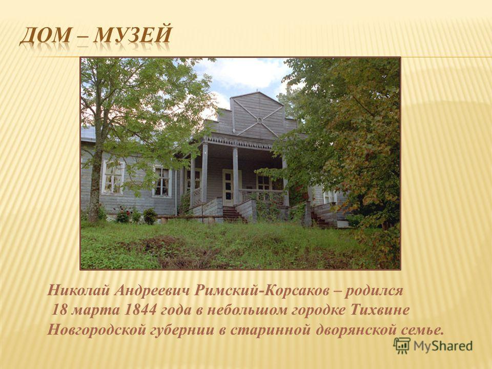 Николай Андреевич Римский-Корсаков – родился 18 марта 1844 года в небольшом городке Тихвине Новгородской губернии в старинной дворянской семье.