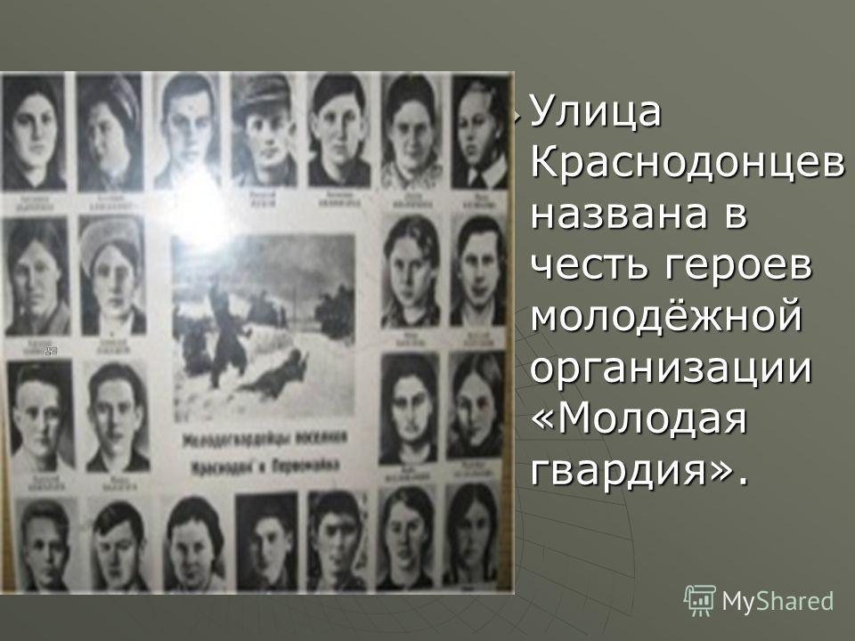 Улица Краснодонцев названа в честь героев молодёжной организации «Молодая гвардия». Улица Краснодонцев названа в честь героев молодёжной организации «Молодая гвардия».