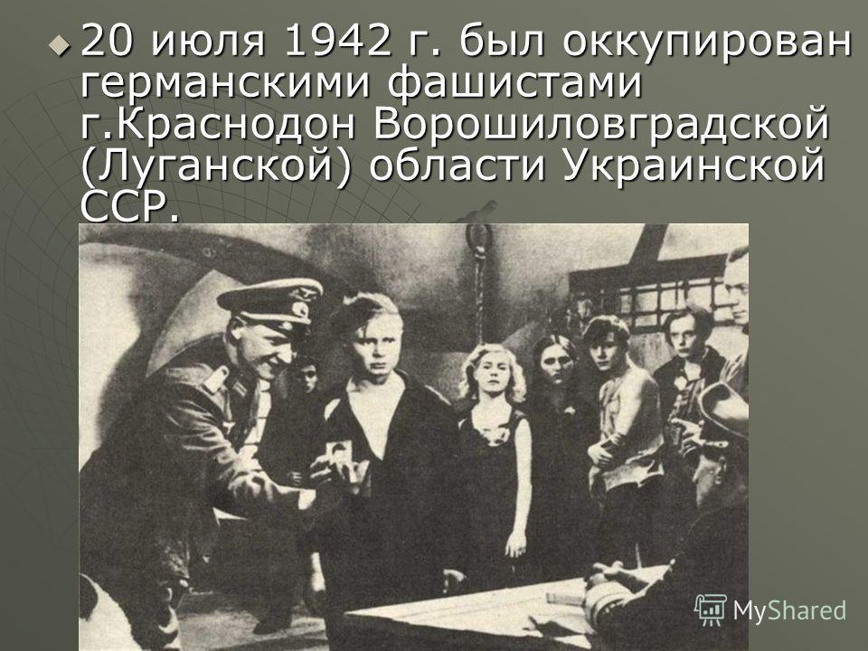 20 июля 1942 г. был оккупирован германскими фашистами г.Краснодон Ворошиловградской (Луганской) области Украинской ССР. 20 июля 1942 г. был оккупирован германскими фашистами г.Краснодон Ворошиловградской (Луганской) области Украинской ССР.