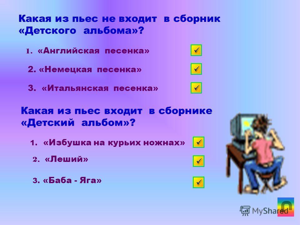 П.И.Чайковский написал музыку к балету? 1. «Щелкунчик» 2. «Пиковая дама» 3. «Евгений Онегин» Как называется сборник пьес написанных П.И.Чайковским для детей? 1. «Детские зарисовки» 2. «Детские картинки» 3. «Детский альбом»