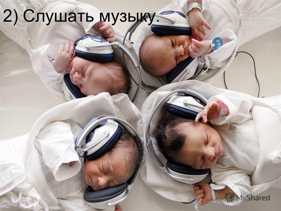 2) Слушать музыку.