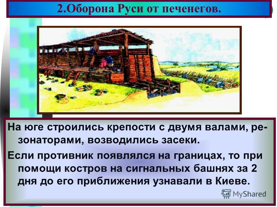 Меню 2.Оборона Руси от печенегов. На юге строились крепости с двумя валами, ре- зонаторами, возводились засеки. Если противник появлялся на границах, то при помощи костров на сигнальных башнях за 2 дня до его приближения узнавали в Киеве.