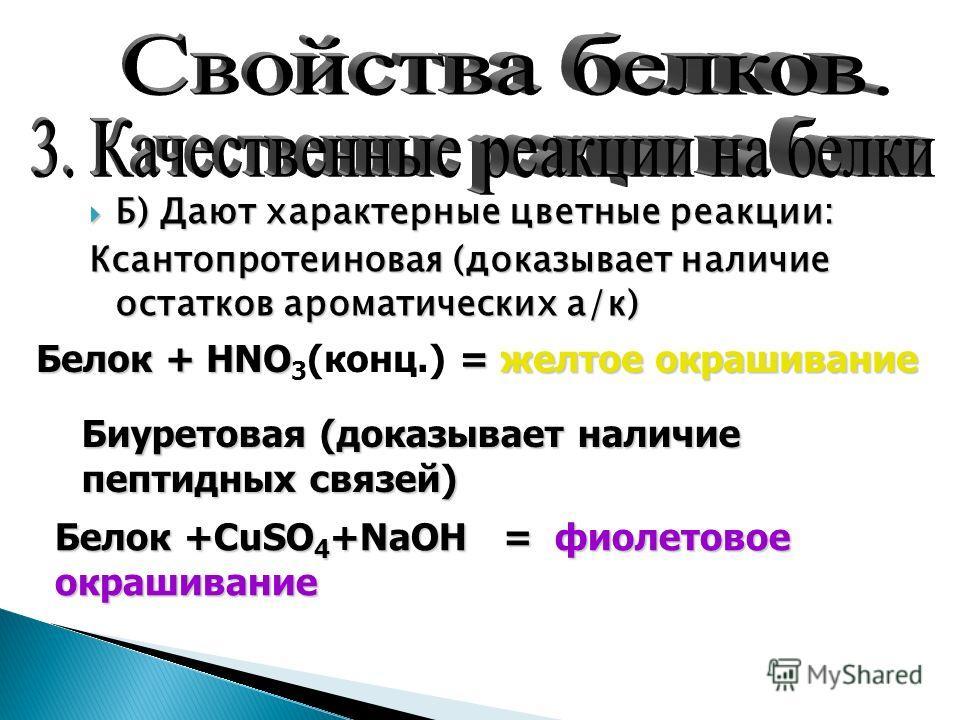 Б) Дают характерные цветные реакции: Ксантопротеиновая (доказывает наличие остатков ароматических а/к) Белок + HNO = желтое окрашивание Белок + HNO 3 (конц.) = желтое окрашивание Биуретовая (доказывает наличие пептидных связей) Белок +CuSO 4 +NaOH =