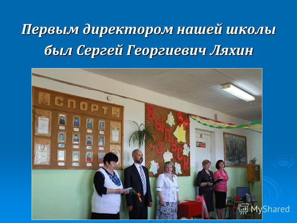 Первым директором нашей школы был Сергей Георгиевич Ляхин