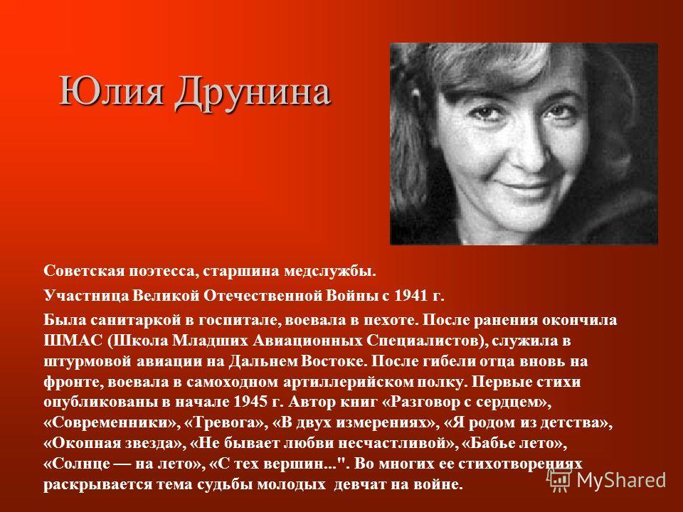 Юлия Друнина Советская поэтесса, старшина медслужбы. Участница Великой Отечественной Войны с 1941 г. Была санитаркой в госпитале, воевала в пехоте. После ранения окончила ШМАС (Школа Младших Авиационных Специалистов), служила в штурмовой авиации на Д