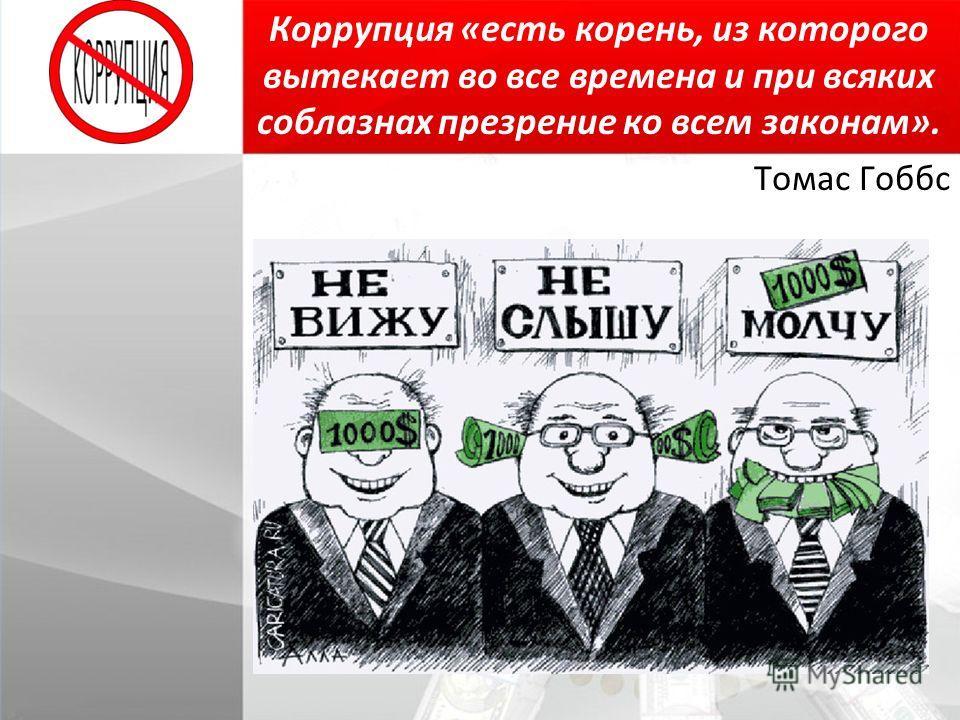 Коррупция «есть корень, из которого вытекает во все времена и при всяких соблазнах презрение ко всем законам». Томас Гоббс