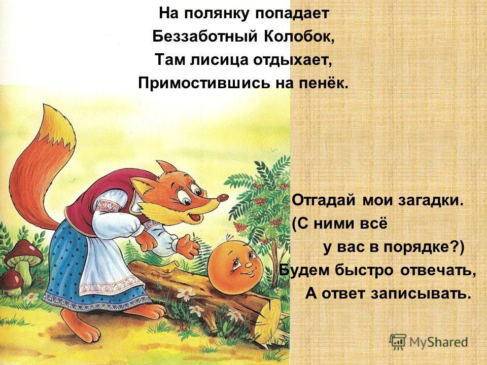 На полянку попадает Беззаботный Колобок, Там лисица отдыхает, Примостившись на пенёк. Отгадай мои загадки. (С ними всё у вас в порядке?) Будем быстро отвечать, А ответ записывать.