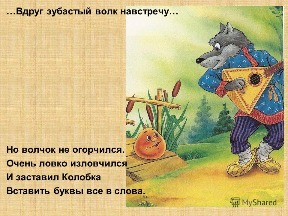 …Вдруг зубастый волк навстречу… Но волчок не огорчился. Очень ловко изловчился И заставил Колобка Вставить буквы все в слова.