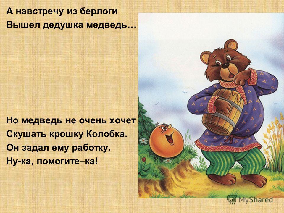 А навстречу из берлоги Вышел дедушка медведь… Но медведь не очень хочет Скушать крошку Колобка. Он задал ему работку. Ну-ка, помогите–ка!