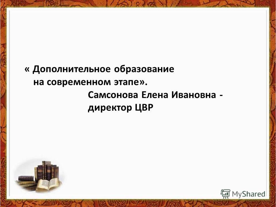« Дополнительное образование на современном этапе». Самсонова Елена Ивановна - директор ЦВР