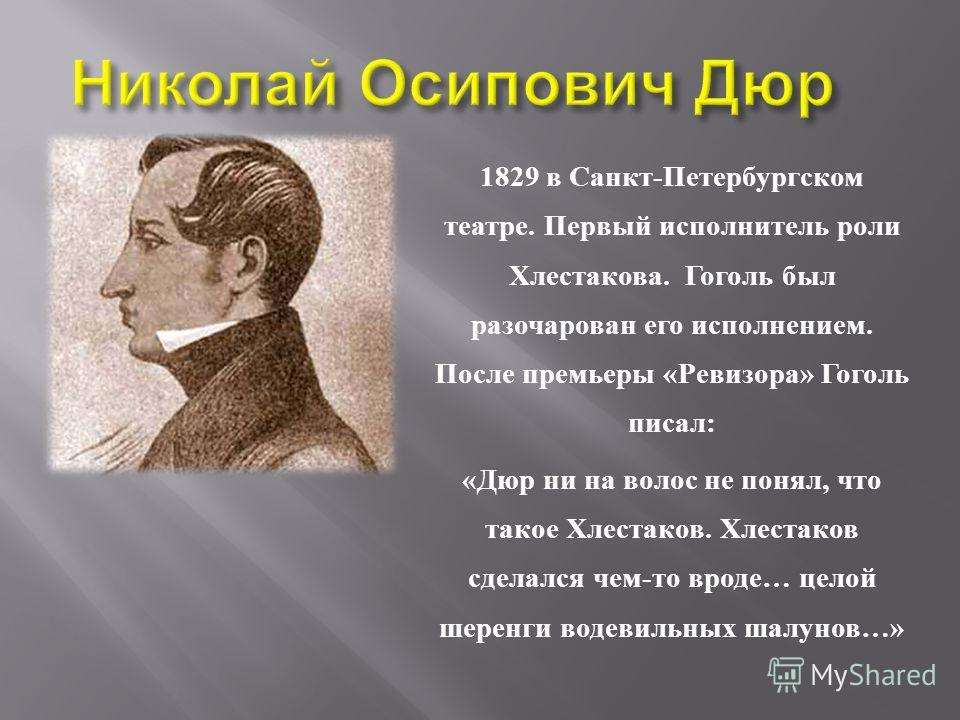 1829 в Санкт - Петербургском театре. Первый исполнитель роли Хлестакова. Гоголь был разочарован его исполнением. После премьеры « Ревизора » Гоголь писал : « Дюр ни на волос не понял, что такое Хлестаков. Хлестаков сделался чем - то вроде … целой шер