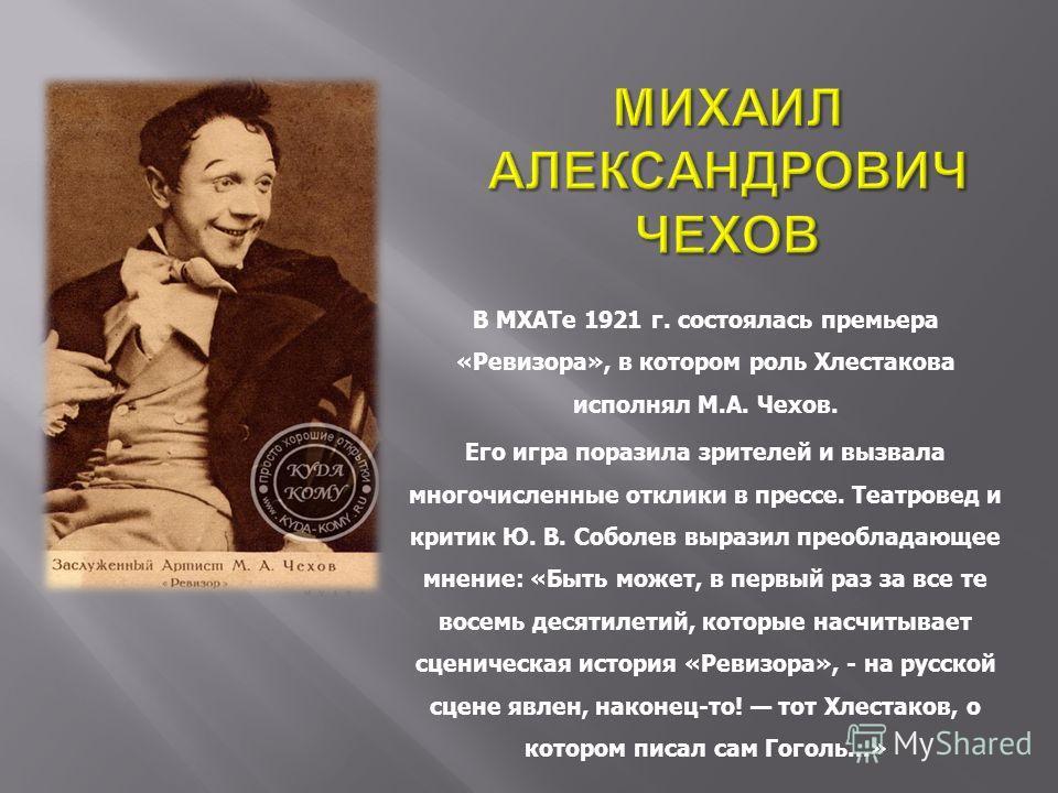 В МХАТе 1921 г. состоялась премьера «Ревизора», в котором роль Хлестакова исполнял М.А. Чехов. Его игра поразила зрителей и вызвала многочисленные отклики в прессе. Театровед и критик Ю. В. Соболев выразил преобладающее мнение: «Быть может, в первый