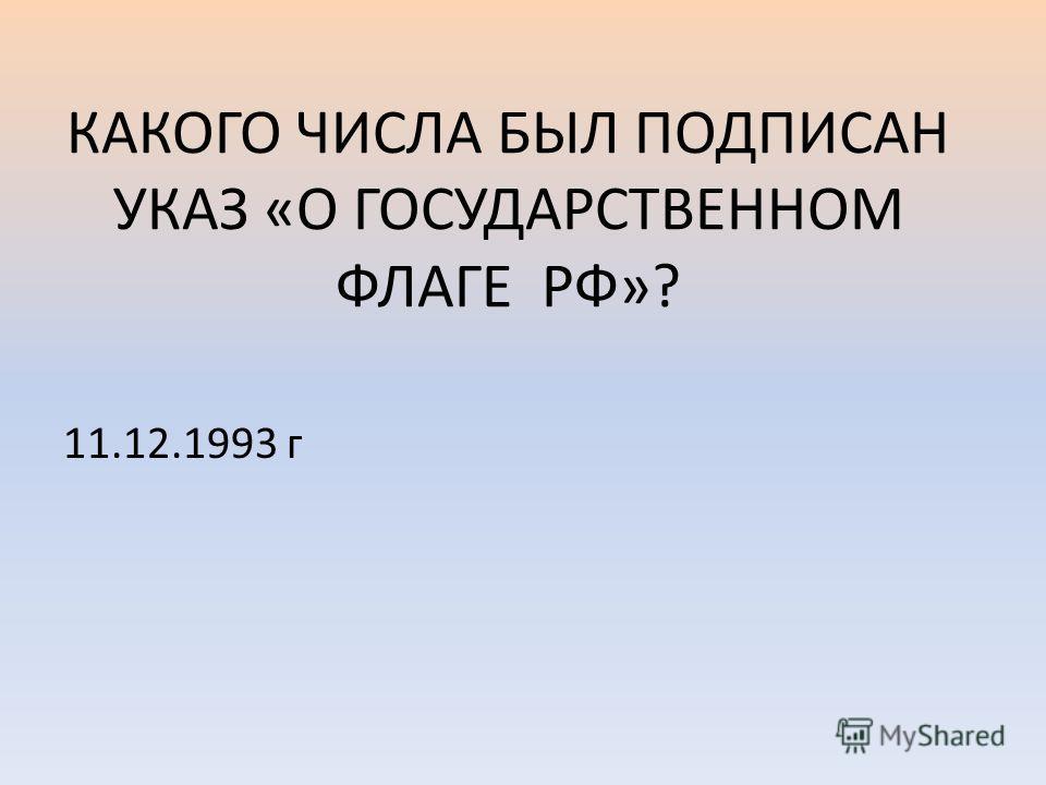 КАКОГО ЧИСЛА БЫЛ ПОДПИСАН УКАЗ «О ГОСУДАРСТВЕННОМ ФЛАГЕ РФ»? 11.12.1993 г