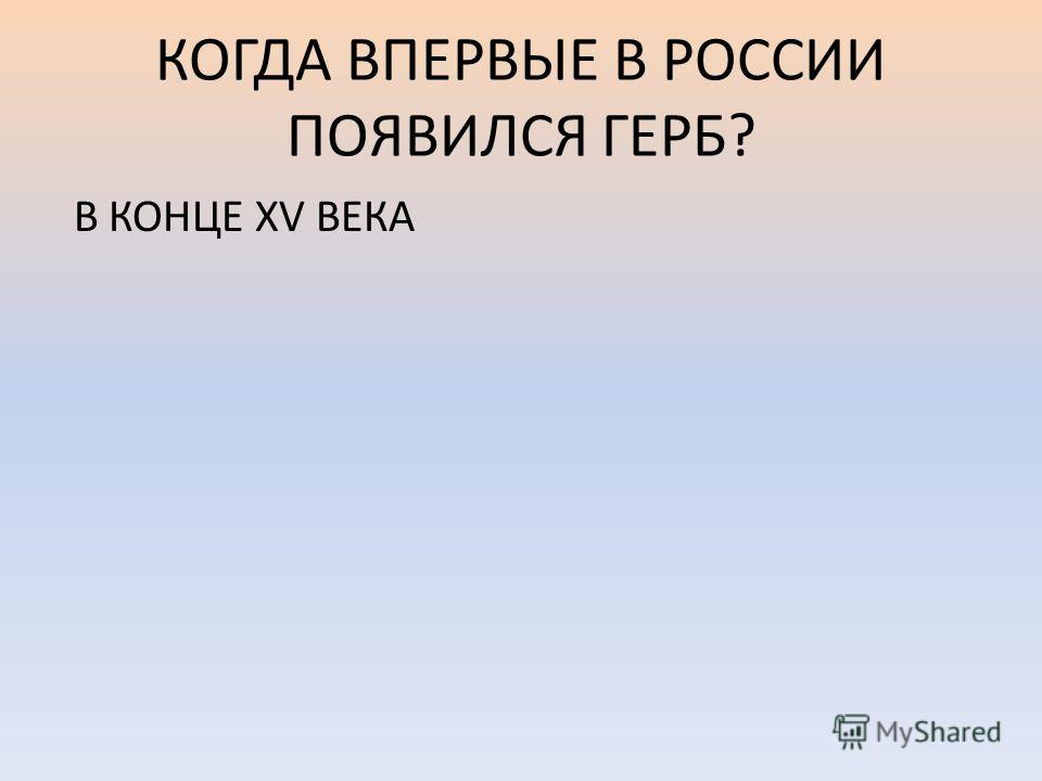 КОГДА ВПЕРВЫЕ В РОССИИ ПОЯВИЛСЯ ГЕРБ? В КОНЦЕ XV ВЕКА