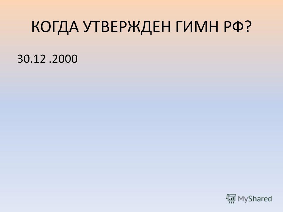 КОГДА УТВЕРЖДЕН ГИМН РФ? 30.12.2000