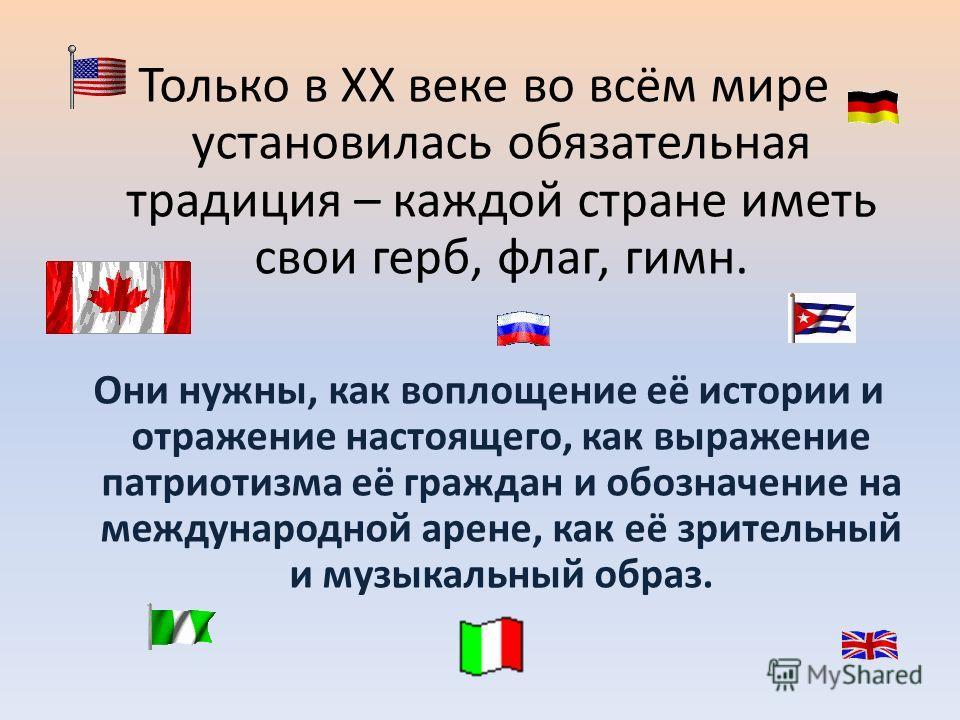 Только в XX веке во всём мире установилась обязательная традиция – каждой стране иметь свои герб, флаг, гимн. Они нужны, как воплощение её истории и отражение настоящего, как выражение патриотизма её граждан и обозначение на международной арене, как