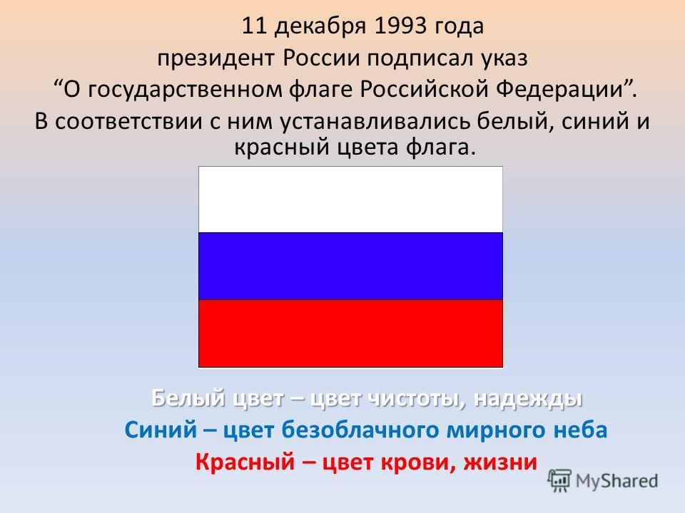 11 декабря 1993 года президент России подписал указ О государственном флаге Российской Федерации. В соответствии с ним устанавливались белый, синий и красный цвета флага. Белый цвет – цвет чистоты, надежды Синий – цвет безоблачного мирного неба Красн