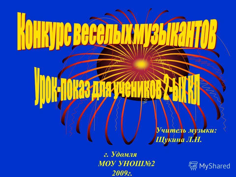 Учитель музыки: Щукина Л.Н. г. Удомля МОУ УНОШ2 2009г.