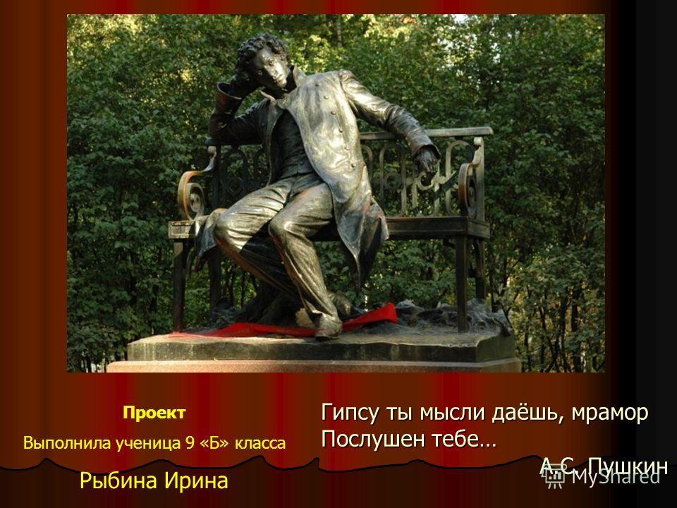 Гипсу ты мысли даёшь, мрамор Послушен тебе… А.С. Пушкин Проект Выполнила ученица 9 «Б» класса Рыбина Ирина