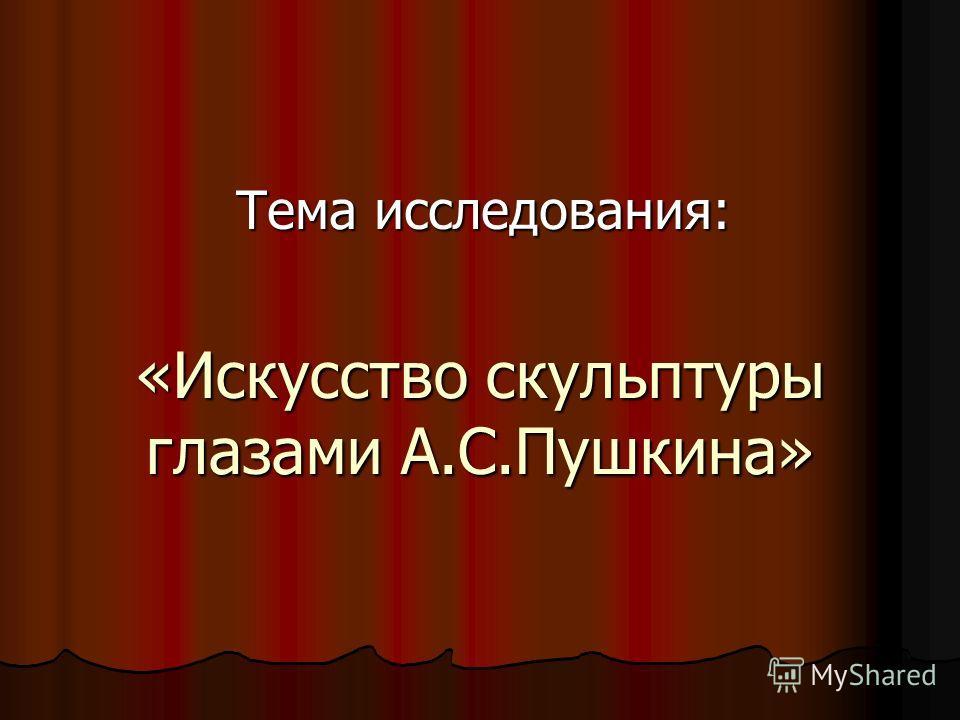 «Искусство скульптуры глазами А.С.Пушкина» Тема исследования: