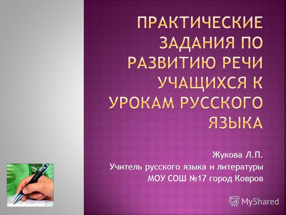 Жукова Л.П. Учитель русского языка и литературы МОУ СОШ 17 город Ковров