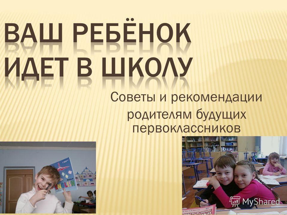 1 Советы и рекомендации родителям будущих первоклассников