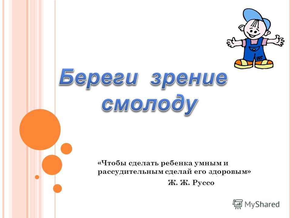 «Чтобы сделать ребенка умным и рассудительным сделай его здоровым» Ж. Ж. Руссо