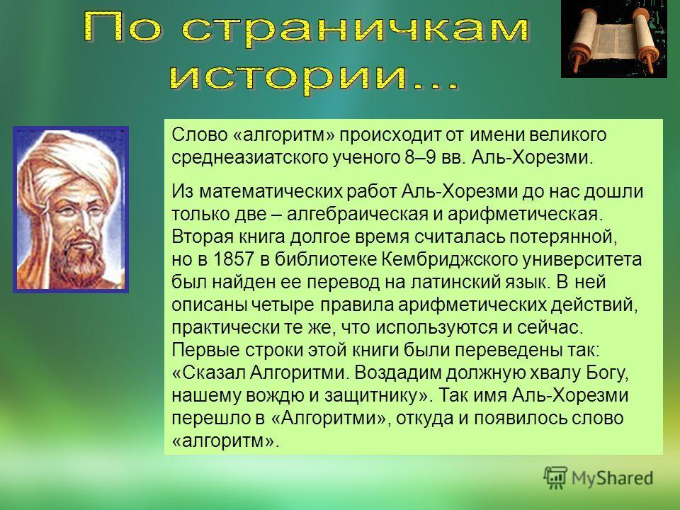 Слово «алгоритм» происходит от имени великого среднеазиатского ученого 8–9 вв. Аль-Хорезми. Из математических работ Аль-Хорезми до нас дошли только две – алгебраическая и арифметическая. Вторая книга долгое время считалась потерянной, но в 1857 в биб