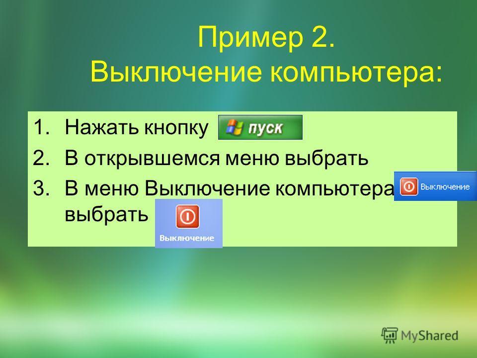 Пример 2. Выключение компьютера: 1.Нажать кнопку 2.В открывшемся меню выбрать 3.В меню Выключение компьютера выбрать