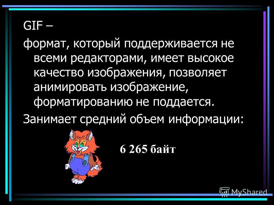 GIF – формат, который поддерживается не всеми редакторами, имеет высокое качество изображения, позволяет анимировать изображение, форматированию не поддается. Занимает средний объем информации: 6 265 байт