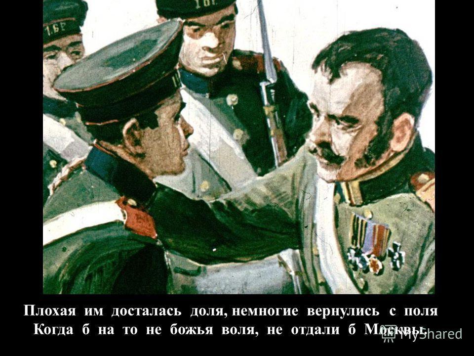 Плохая им досталась доля, немногие вернулись с поля Когда б на то не божья воля, не отдали б Москвы.
