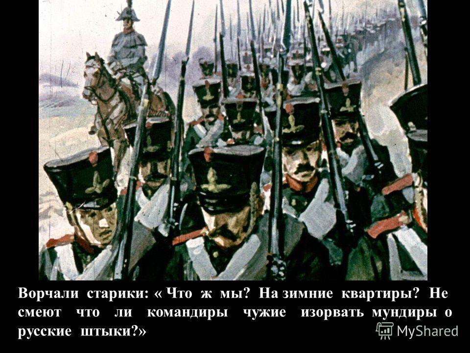 Ворчали старики: « Что ж мы? На зимние квартиры? Не смеют что ли командиры чужие изорвать мундиры о русские штыки?»