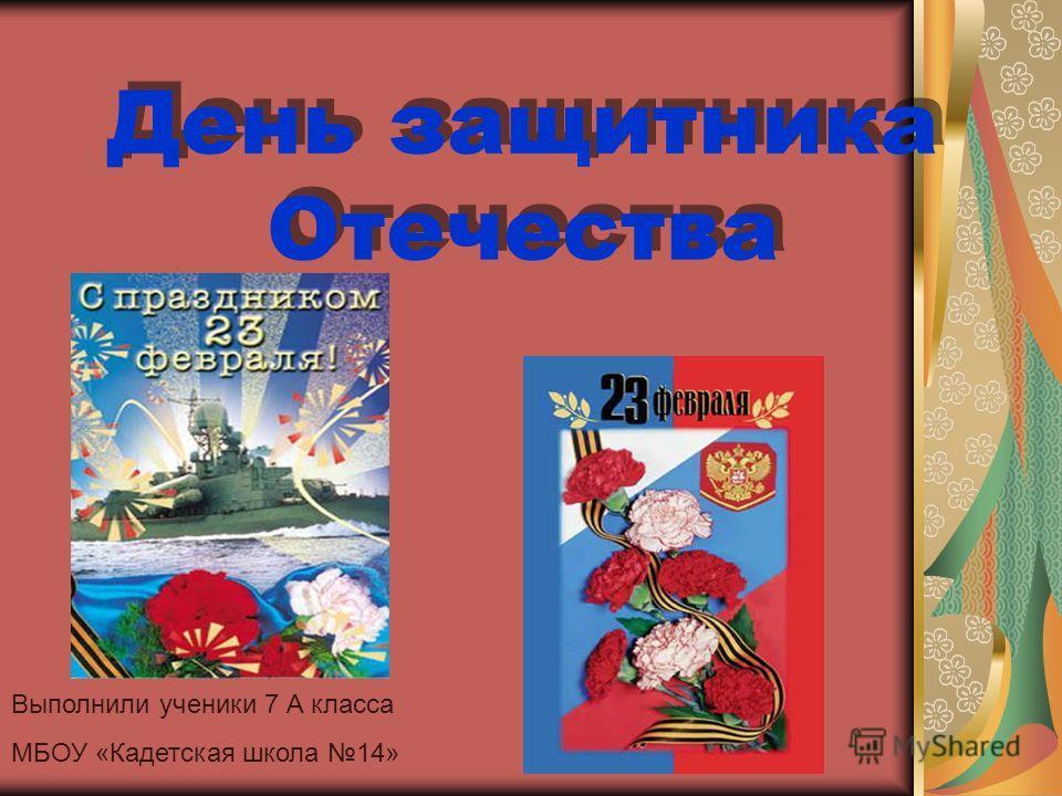 День защитника Отечества Выполнили ученики 7 А класса МБОУ «Кадетская школа 14»