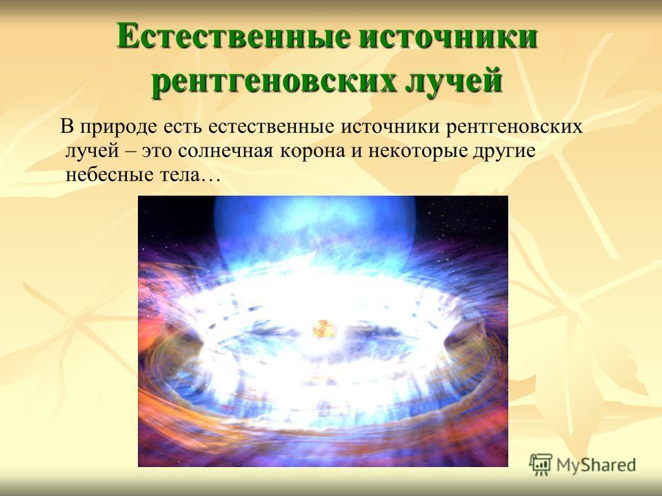 Естественные источники рентгеновских лучей В природе есть естественные источники рентгеновских лучей – это солнечная корона и некоторые другие небесные тела…