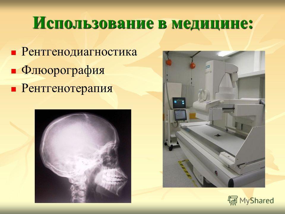 Использование в медицине: Рентгенодиагностика Флюорография Рентгенотерапия