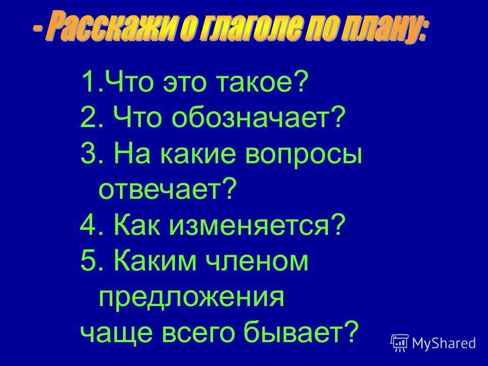 1.Что это такое? 2. Что обозначает? 3. На какие вопросы отвечает? 4. Как изменяется? 5. Каким членом предложения чаще всего бывает?