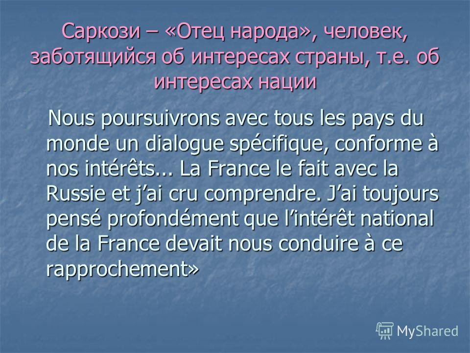 Саркози – «Отец народа», человек, заботящийся об интересах страны, т.е. об интересах нации Nous poursuivrons avec tous les pays du monde un dialogue spécifique, conforme à nos intérêts... La France le fait avec la Russie et jai cru comprendre. Jai to