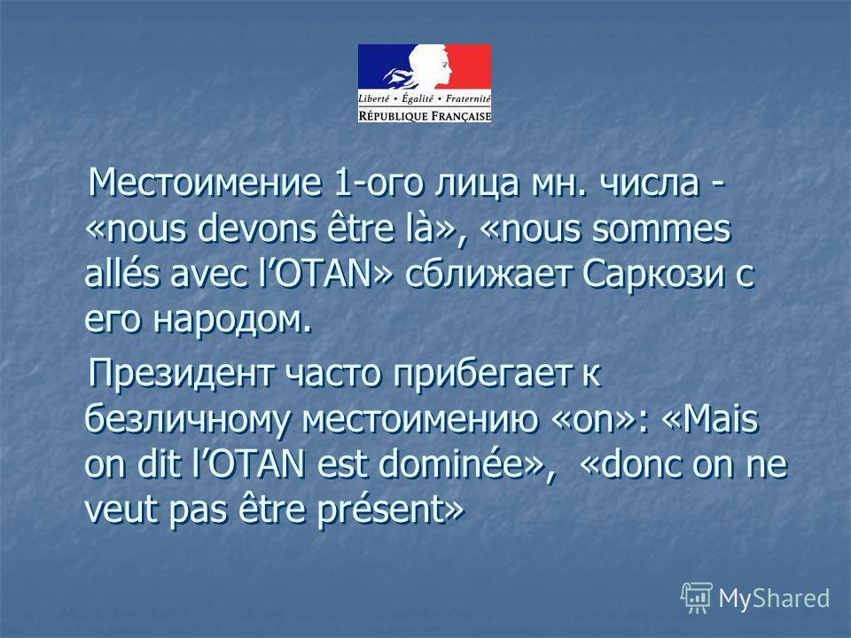 Местоимение 1-ого лица мн. числа - «nous devons être là», «nous sommes allés avec lOTAN» сближает Саркози с его народом. Президент часто прибегает к безличному местоимению «on»: «Mais on dit lOTAN est dominée», «donc on ne veut pas être présent» Мест