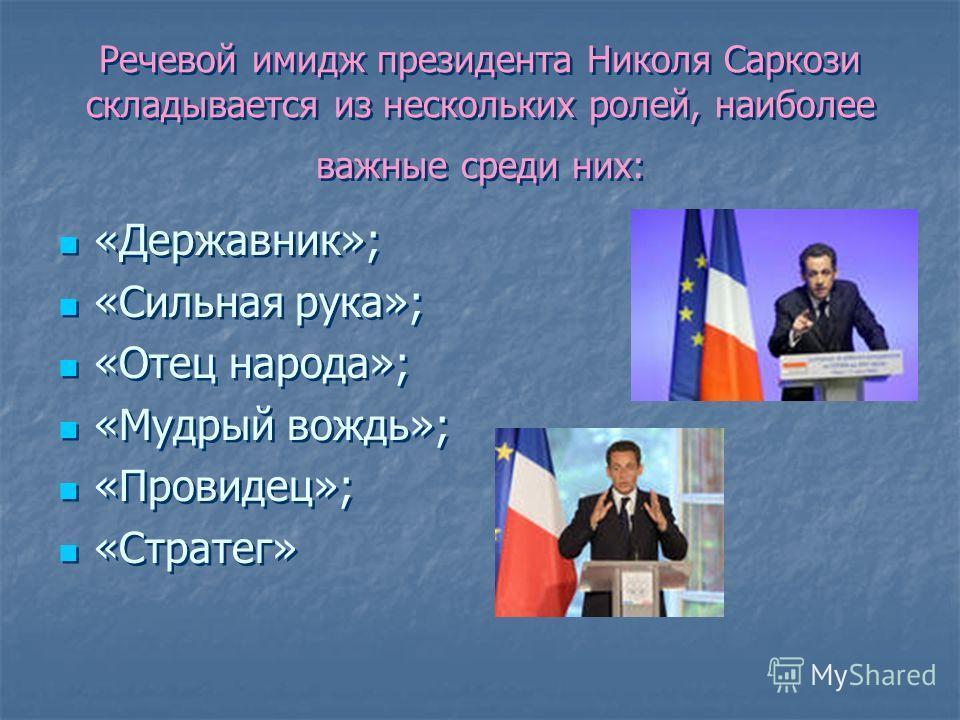 Речевой имидж президента Николя Саркози складывается из нескольких ролей, наиболее важные среди них: «Державник»; «Сильная рука»; «Отец народа»; «Мудрый вождь»; «Провидец»; «Стратег» «Державник»; «Сильная рука»; «Отец народа»; «Мудрый вождь»; «Провид