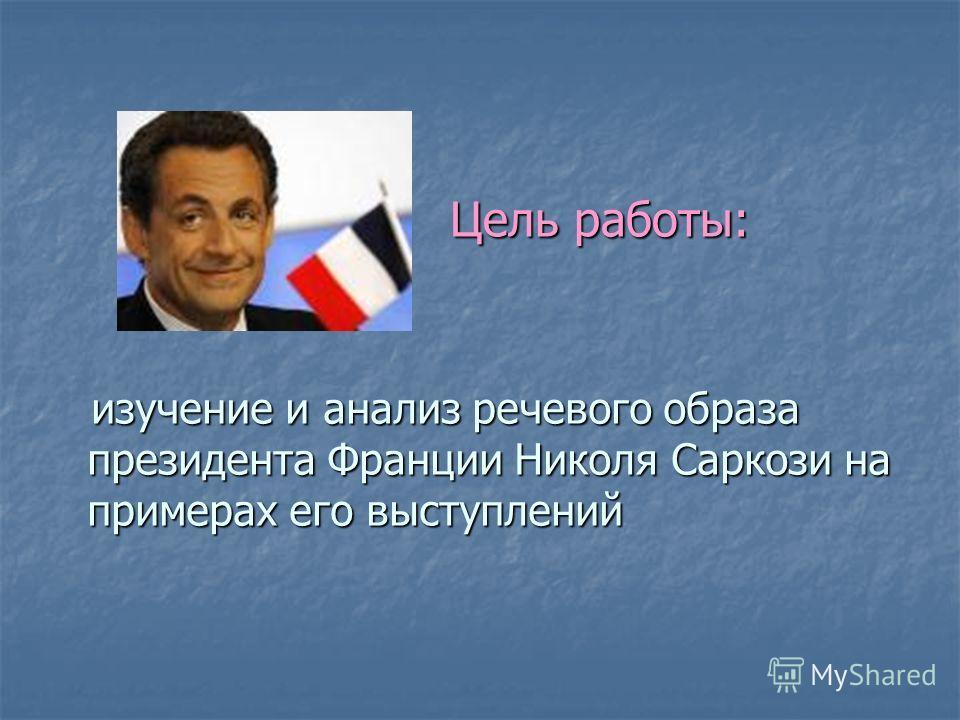 Цель работы: Цель работы: изучение и анализ речевого образа президента Франции Николя Саркози на примерах его выступлений изучение и анализ речевого образа президента Франции Николя Саркози на примерах его выступлений