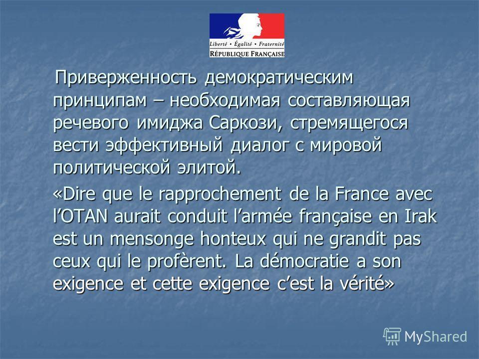 Приверженность демократическим принципам – необходимая составляющая речевого имиджа Саркози, стремящегося вести эффективный диалог с мировой политической элитой. Приверженность демократическим принципам – необходимая составляющая речевого имиджа Сарк