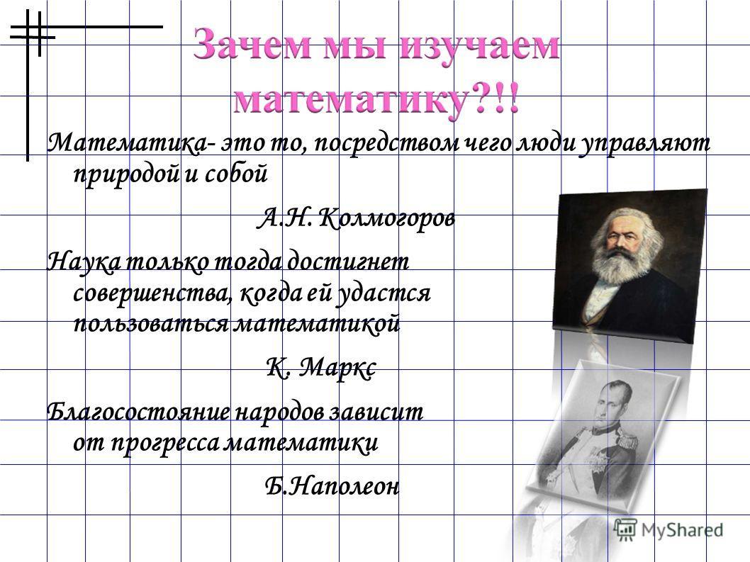Математика- это то, посредством чего люди управляют природой и собой А.Н. Колмогоров Наука только тогда достигнет совершенства, когда ей удастся пользоваться математикой К. Маркс Благосостояние народов зависит от прогресса математики Б.Наполеон