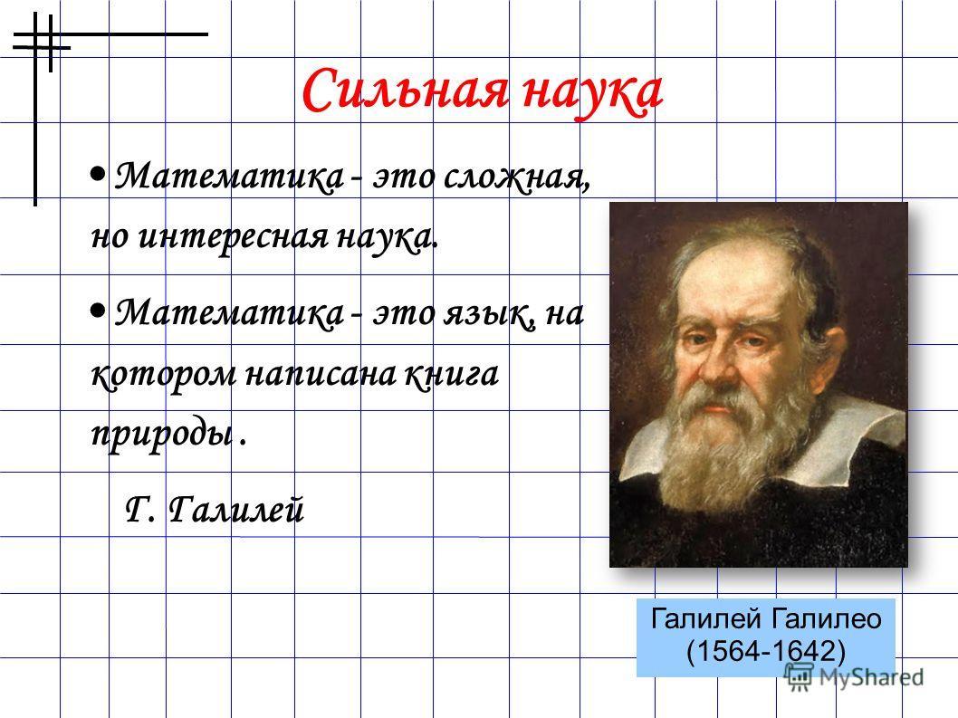 Сильная наука Математика - это сложная, но интересная наука. Математика - это язык, на котором написана книга природы. Г. Галилей Галилей Галилео (1564-1642)