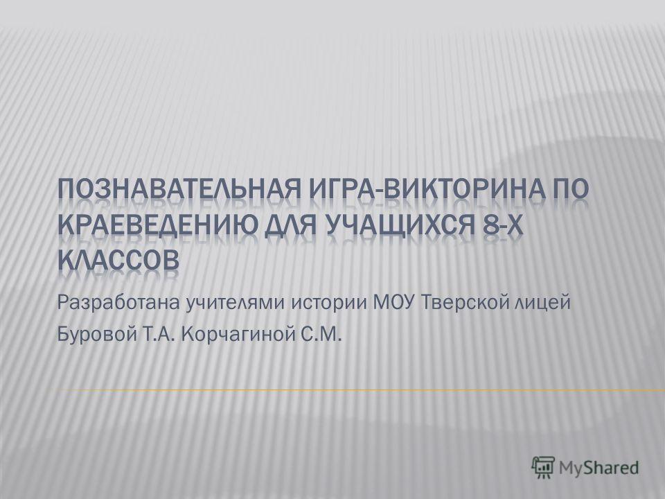 Разработана учителями истории МОУ Тверской лицей Буровой Т.А. Корчагиной С.М.