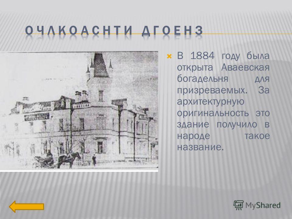 В 1884 году была открыта Аваевская богадельня для призреваемых. За архитектурную оригинальность это здание получило в народе такое название.