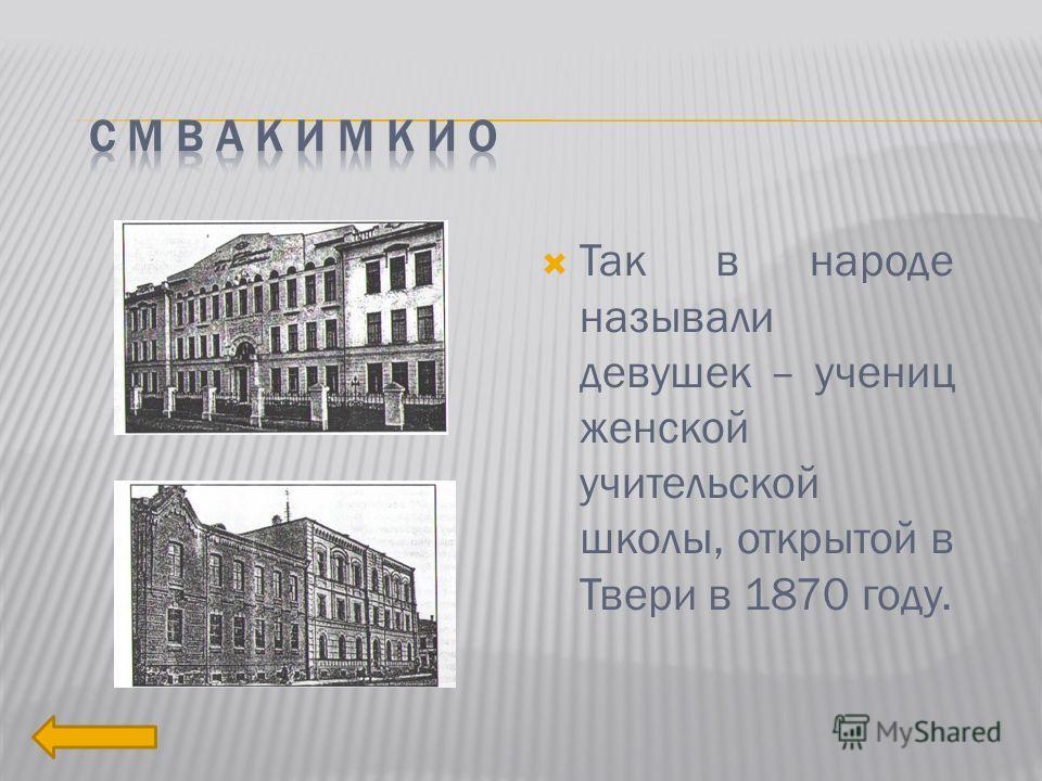 Так в народе называли девушек – учениц женской учительской школы, открытой в Твери в 1870 году.