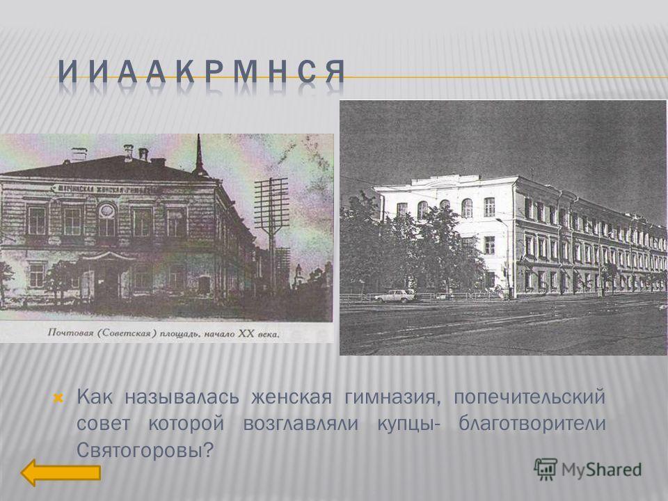 Как называлась женская гимназия, попечительский совет которой возглавляли купцы- благотворители Святогоровы?
