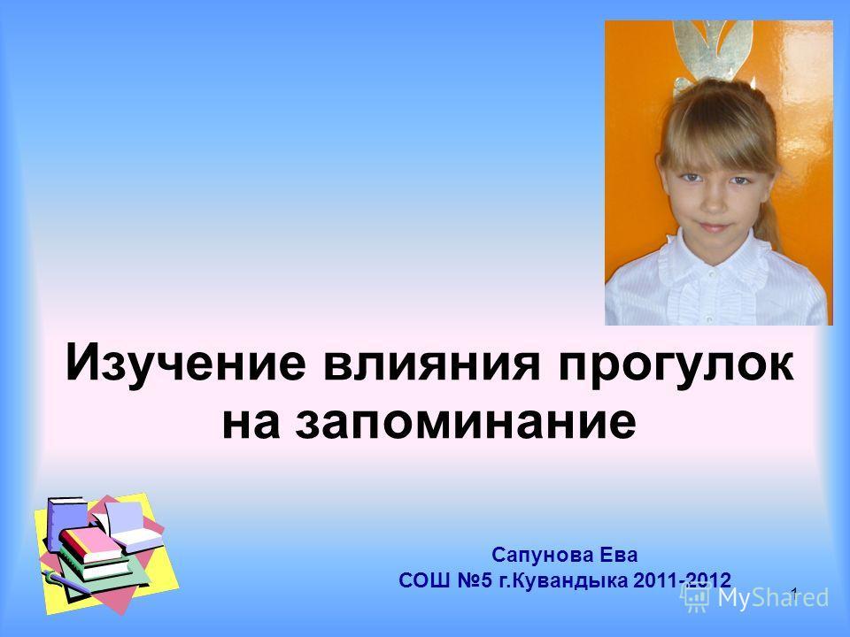 Изучение влияния прогулок на запоминание Сапунова Ева СОШ 5 г.Кувандыка 2011-2012 1