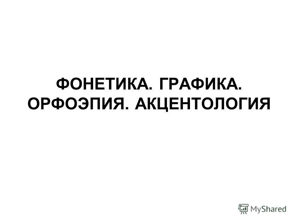 ФОНЕТИКА. ГРАФИКА. ОРФОЭПИЯ. АКЦЕНТОЛОГИЯ