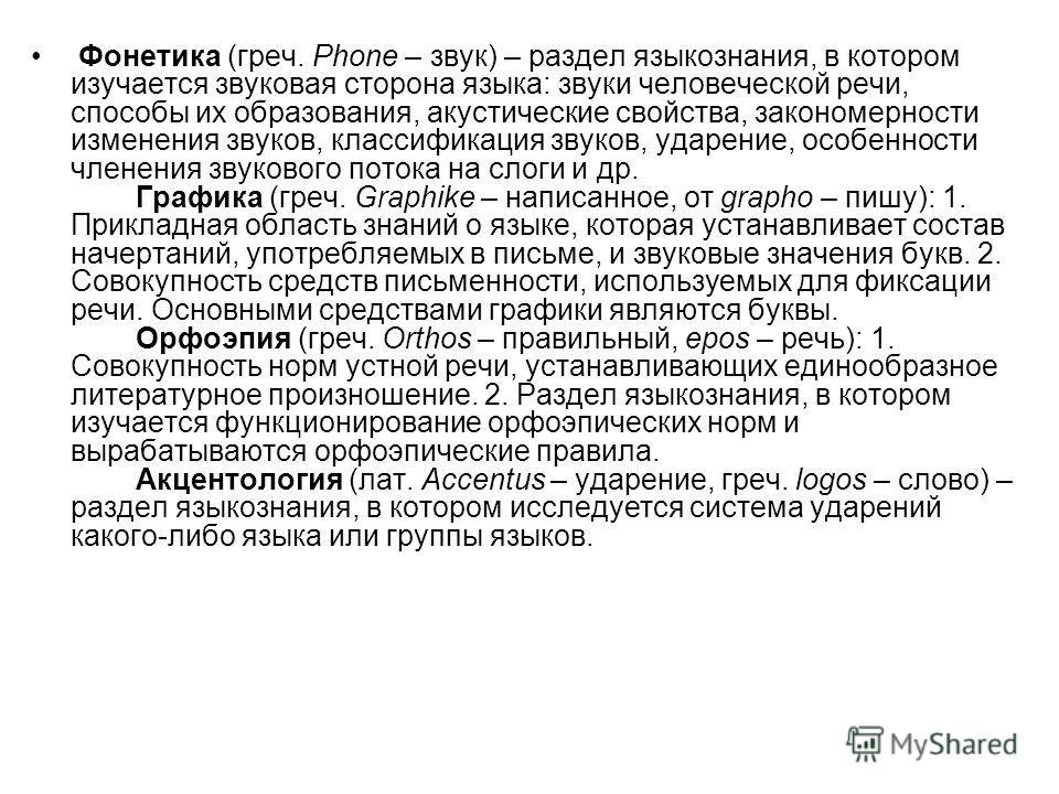 Фонетика (греч. Phone – звук) – раздел языкознания, в котором изучается звуковая сторона языка: звуки человеческой речи, способы их образования, акустические свойства, закономерности изменения звуков, классификация звуков, ударение, особенности члене